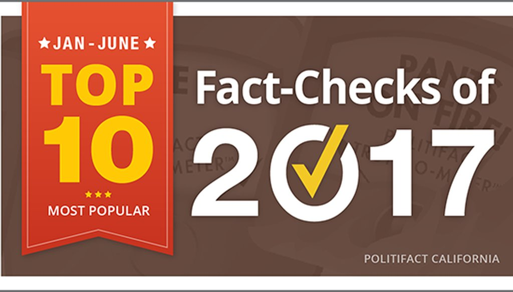 PolitiFact California's Top 10 fact checks of the first half of 2017.