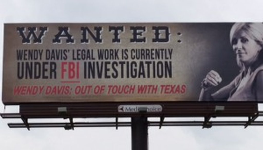 Republican Greg Abbott says in this billboard publicized June 26, 2014, that Democrat Wendy Davis's legal work is currently under FBI investigation. He lacks proof (Abbott campaign tweet).