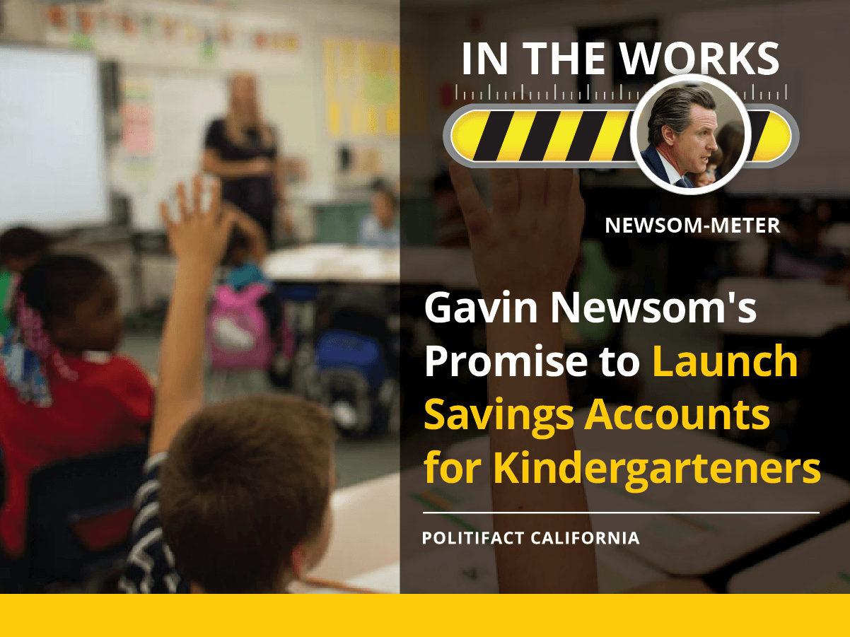 "During his run for California governor, Gavin Newsom promised to ""launch savings accounts for every incoming kindergartener."""